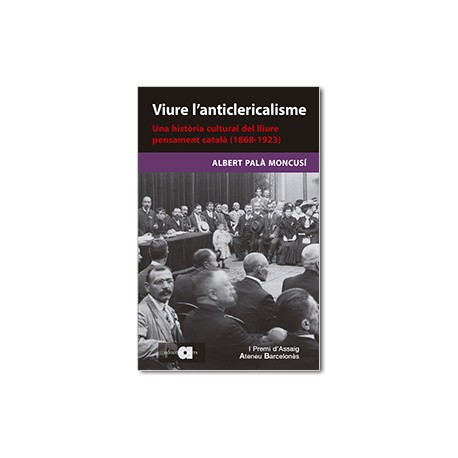 Viure l'anticlericalisme. Una història cultural del lliure pensament català (1868-1923)